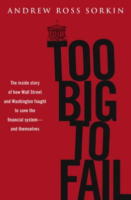 Too big to fail : the inside story of how Wall Street and Washington fought to save the financial system from crisis--and lost
