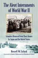 The Aleut internments of World War II : islanders removed from their homes by Japan and the United States