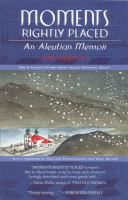 Moments rightly placed : an Aleutian memoir