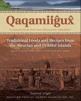 Qaqamiiĝux̂ : traditional foods and recipes from the Aleutian and Pribilof Islands : nourishing our mind, body and spirit for generations