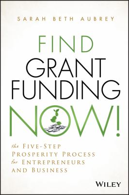 Find grant funding now! : the five-step prosperity process for entrepreneurs and business
