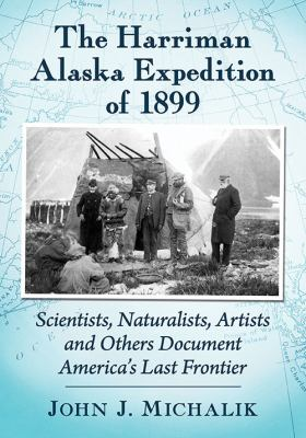 The Harriman Alaska expedition of 1899 : scientists, naturalists, artists and others document America's last frontier