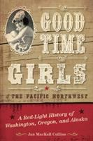 Good time girls of the Pacific Northwest : a red-light history of Washington, Oregon, and Alaska