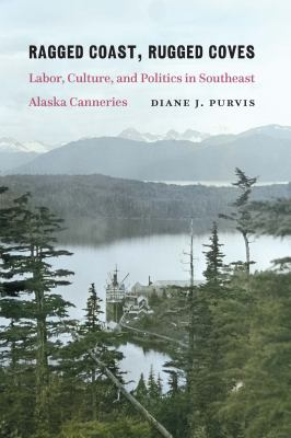 Ragged coast, rugged coves : labor, culture, and politics in southeast Alaska canneries