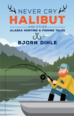 Never cry halibut : and other Alaska hunting & fishing tales