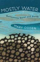 Mostly water : selected memoir & essays, rural & north