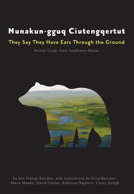 Nunakun-gguq ciutengqertut = They say they have ears through the ground : animal essays from Southwest Alaska