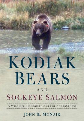 Kodiak bears and sockeye salmon : a wildlife biologist comes of age 1957-1961