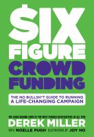 Six figure crowd funding : the no bullsh*t guide to running a life-changing campaign