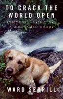 To Crack the World Open : Alaska, Solitude, and a Dog Named Woody