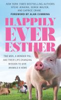 Cover image for Happily ever esther : two men, a wonder pig, and their life-changing mission to give animals a home [Large Print]