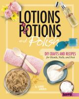 Cover image for Lotions, potions, and polish : DIY crafts and recipes for hands, nails, and feet