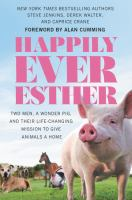 Cover image for Happily ever Esther : two men, a wonder pig, and their life-changing mission to give animals a home