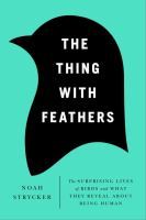 Cover image for The thing with feathers : the surprising lives of birds, and what they reveal about being human