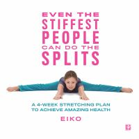 Cover image for Even the stiffest people can do the splits : a 4-week stretching plan to achieve amazing health
