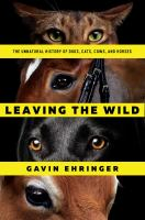 Cover image for Leaving the wild : the unnatural history of dogs, cats, cows, and horses
