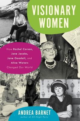 Visionary Women : How Rachel Carson, Jane Jacobs, Jane Goodall, and Alice Waters Changed our World image cover
