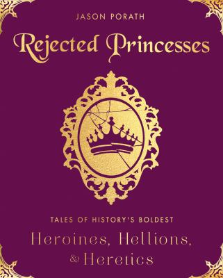 Rejected princesses : tales of history's boldest heroines, hellions, and heretics image cover