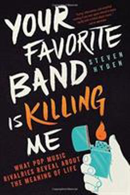 Your Favorite Band is Killing Me: What Pop Music Rivalries Reveal About the Meaning of Life image cover