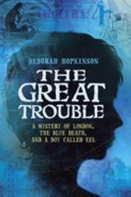 The Great Trouble : a mystery of London, the blue death, and a boy called Eel image cover