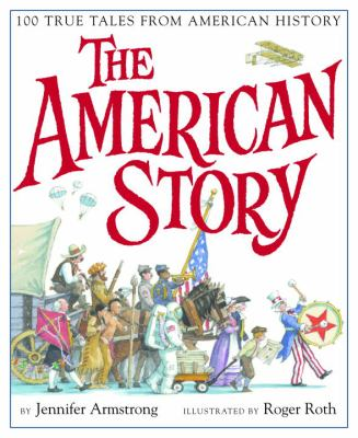 The American story : 100 true tales from American history / by Jennifer Armstrong ; illustrated by Roger Roth. image cover