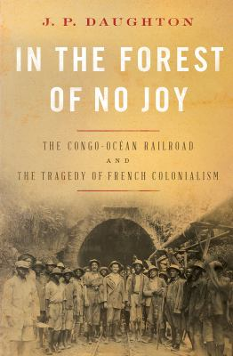 In the forest of no joy : the Congo-Océan railroad and the tragedy of French colonialism image cover
