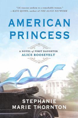 <em>American Princess: A Novel of First Daughter Alice Roosevelt</em>