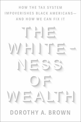 The Whiteness of wealth : how the tax system impoverishes Black Americans--and how we can fix it  image cover