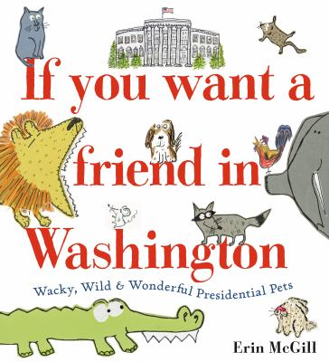 If you want a friend in Washington : wacky, wild & wonderful presidential pets image cover