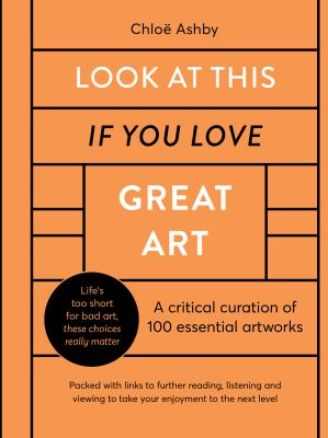 Look at this if you love great art : a critical curation of 100 essential artworks image cover