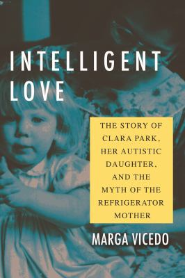 Intelligent love : the story of Clara Park, her autistic daughter, and the myth of the refrigerator mother image cover