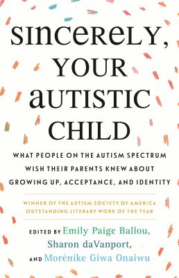 Sincerely, your autistic child : what people on the autism spectrum wish their parents knew about growing up, acceptance, and identity image cover