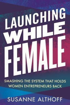 Launching while female : smashing the system that holds women entrepreneurs back image cover