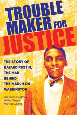Troublemaker for justice : the story of Bayard Rustin, the man behind the march on Washington image cover
