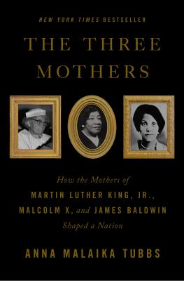 The three mothers : how the mothers of Martin Luther King, Jr., Malcolm X, and James Baldwin shaped a nation image cover