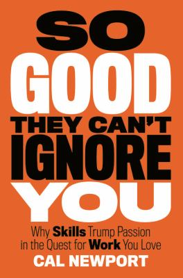 So good they can't ignore you : why skills trump passion in the quest for work you love image cover