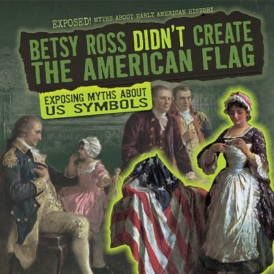 Betsy Ross Didn't Create the American Flag: Exposing Myths about US Symbols image cover