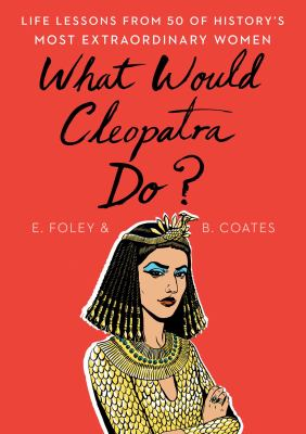 What would Cleopatra do? : life lessons from 50 of history's most extraordinary women image cover