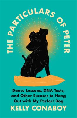 The particulars of Peter : dance lessons, DNA tests, and other excuses to hang out with my perfect dog image cover