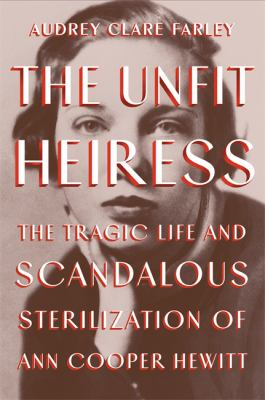 The unfit heiress : the tragic life and scandalous sterilization of Ann Cooper Hewitt image cover