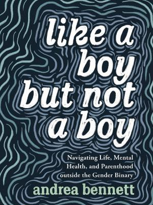 Like a boy but not a boy : navigating life, mental health, and parenthood outside the gender binary image cover