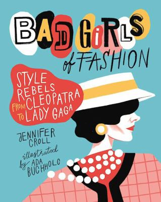 Bad Girls of Fashion : Style Rebels from Cleopatra to Lady Gaga image cover