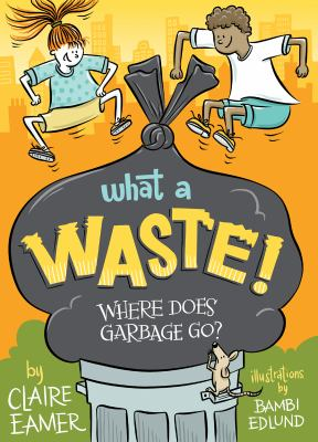Cover image for What a waste! : where does garbage go?