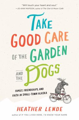 Take Good Care of the Garden and the Dogs: Family, Friendships, and Faith in Small-Town Alaska image cover