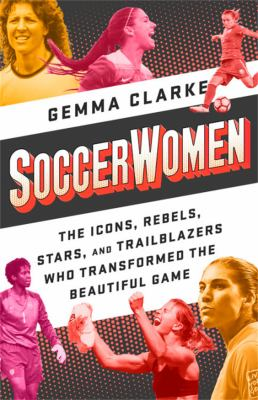 SoccerWomen : the icons, rebels, stars, and trailblazers who transformed the beautiful game image cover