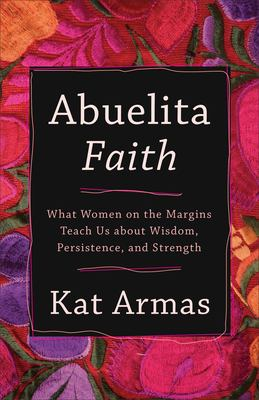 Abuelita faith : what women on the margins teach us about wisdom, persistence, and strength image cover