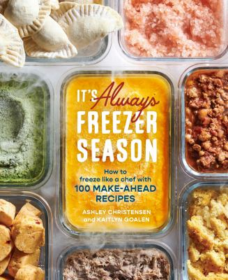 It's always freezer season : how to freeze like a chef with 100 make-ahead recipes image cover