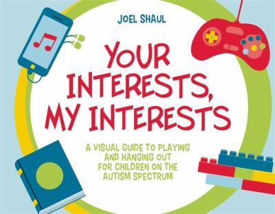 Your interests, my interests : a visual guide to playing and hanging out for children on the autism spectrum image cover