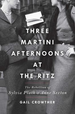 Three-martini afternoons at the Ritz : the rebellion of Sylvia Plath & Anne Sexton image cover