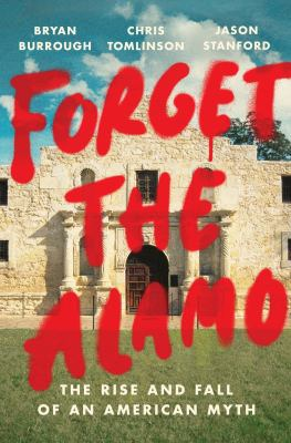 Forget the Alamo : the rise and fall of an American myth image cover